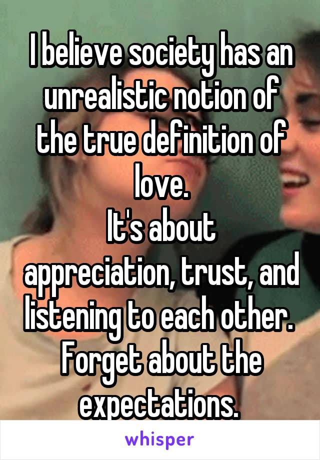 I believe society has an unrealistic notion of the true definition of love. It's about appreciation, trust, and listening to each other.  Forget about the expectations.