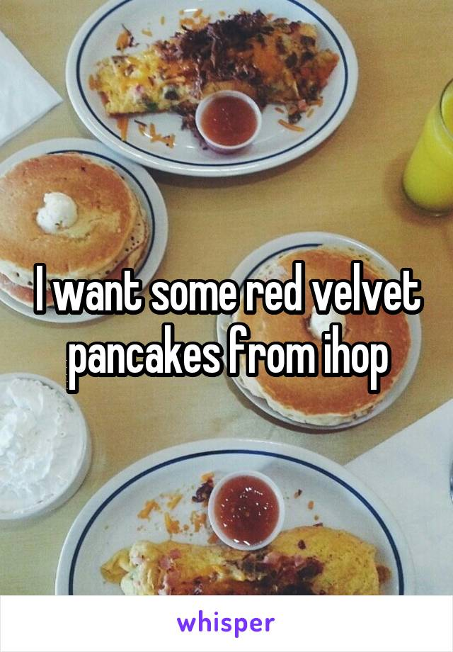 I want some red velvet pancakes from ihop