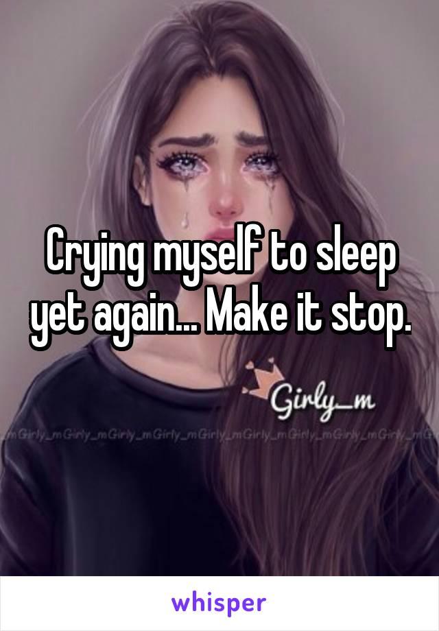 Crying myself to sleep yet again... Make it stop.
