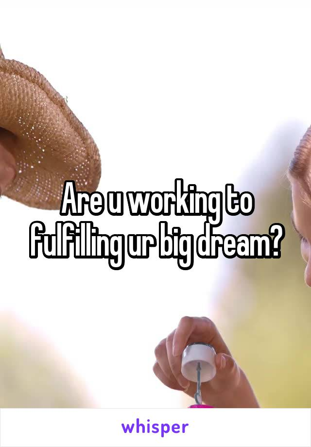 Are u working to fulfilling ur big dream?