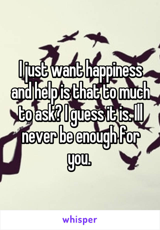 I just want happiness and help is that to much to ask? I guess it is. Ill never be enough for you.