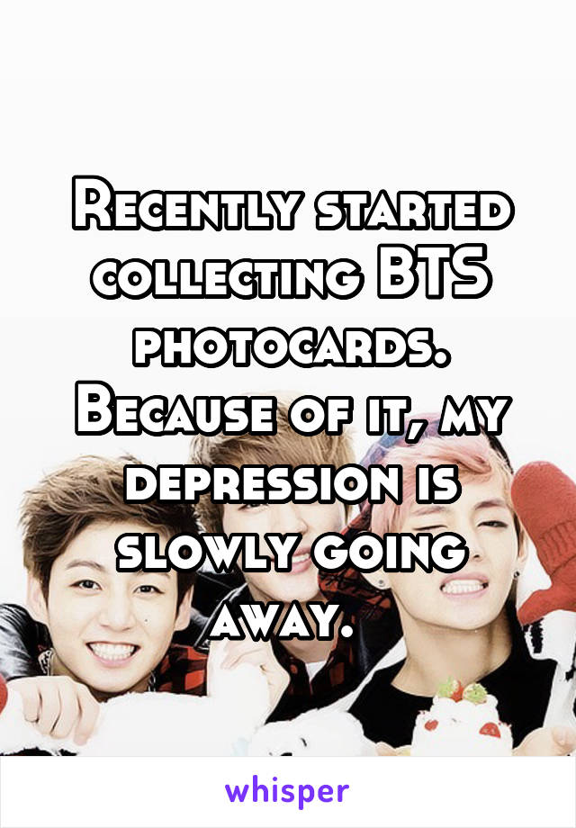Recently started collecting BTS photocards. Because of it, my depression is slowly going away.
