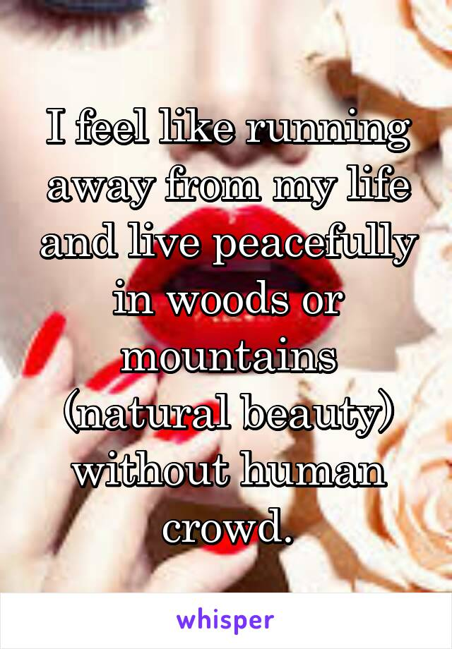 I feel like running away from my life and live peacefully in woods or mountains (natural beauty) without human crowd.