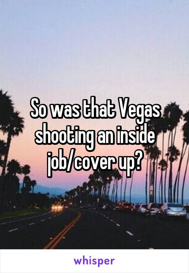 So was that Vegas shooting an inside job/cover up?