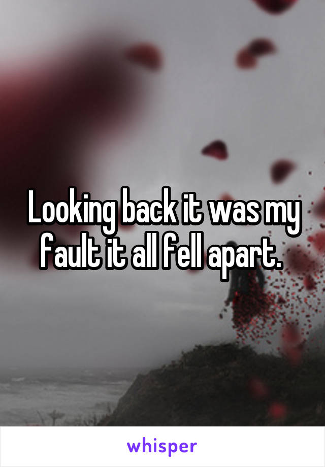 Looking back it was my fault it all fell apart.