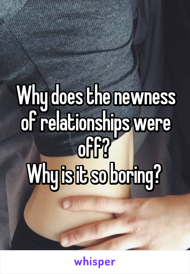 Why does the newness of relationships were off?  Why is it so boring?
