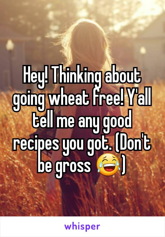 Hey! Thinking about going wheat free! Y'all tell me any good recipes you got. (Don't be gross 😂)