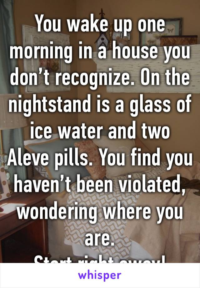 You wake up one morning in a house you don't recognize. On the nightstand is a glass of ice water and two Aleve pills. You find you haven't been violated, wondering where you are. Start right away!