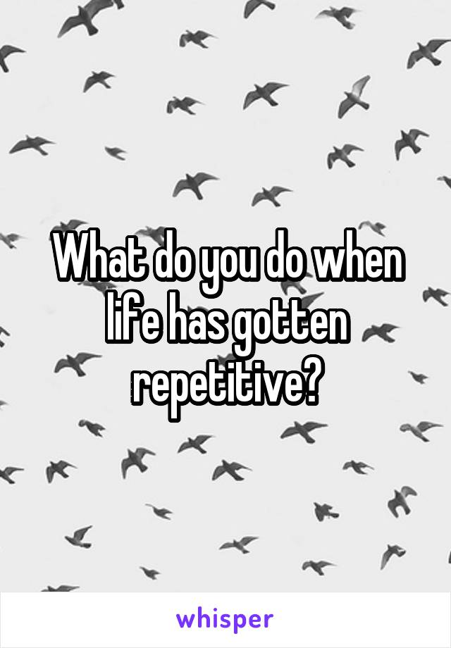 What do you do when life has gotten repetitive?