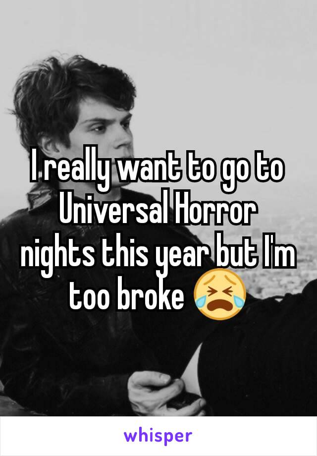 I really want to go to Universal Horror nights this year but I'm too broke 😭