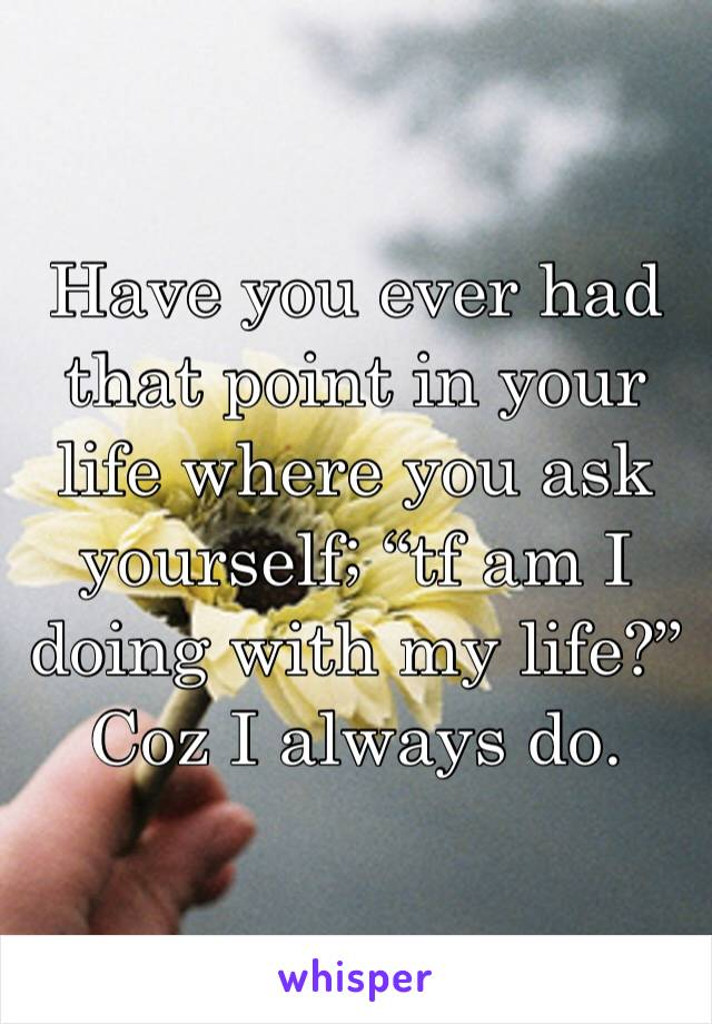 """Have you ever had that point in your life where you ask yourself; """"tf am I doing with my life?"""" Coz I always do."""