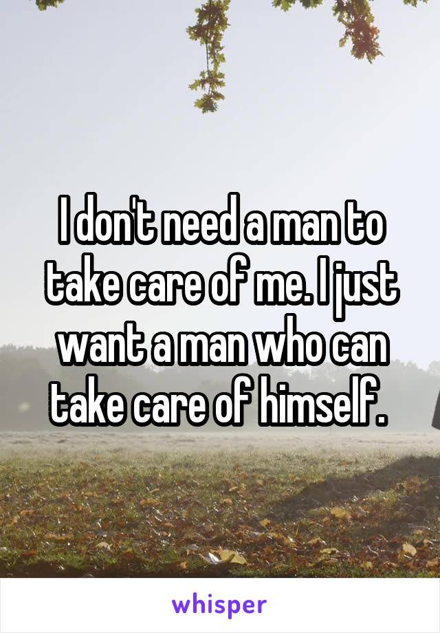 I don't need a man to take care of me. I just want a man who can take care of himself.