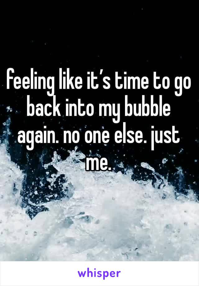 feeling like it's time to go back into my bubble again. no one else. just me.