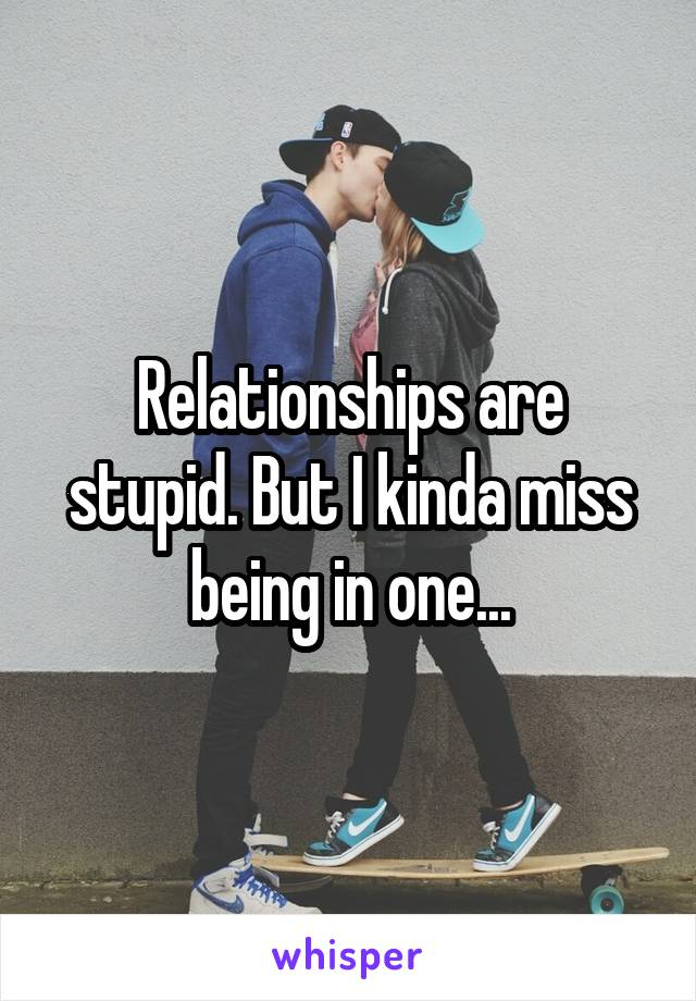 Relationships are stupid. But I kinda miss being in one...