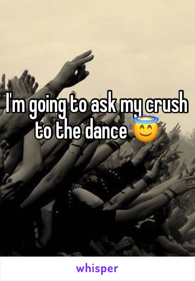 I'm going to ask my crush to the dance 😇