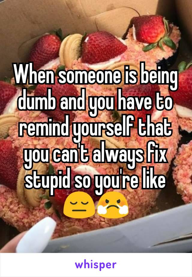 When someone is being dumb and you have to remind yourself that you can't always fix stupid so you're like 😔😤