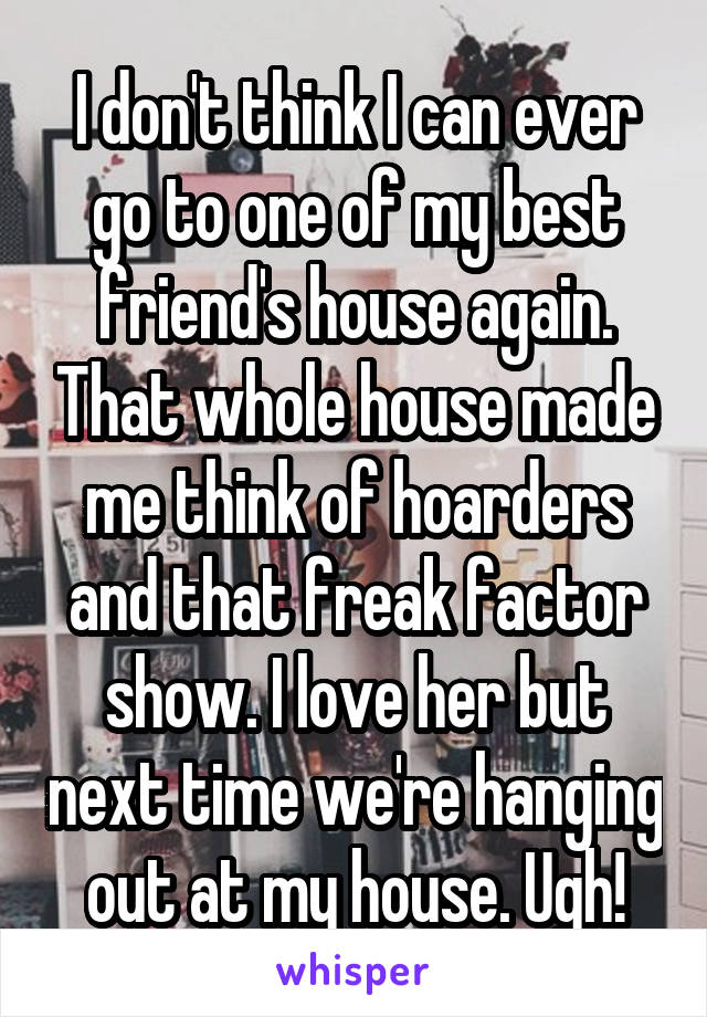 I don't think I can ever go to one of my best friend's house again. That whole house made me think of hoarders and that freak factor show. I love her but next time we're hanging out at my house. Ugh!