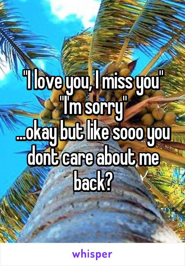 """I love you, I miss you"" ""I'm sorry"" ...okay but like sooo you dont care about me back?"