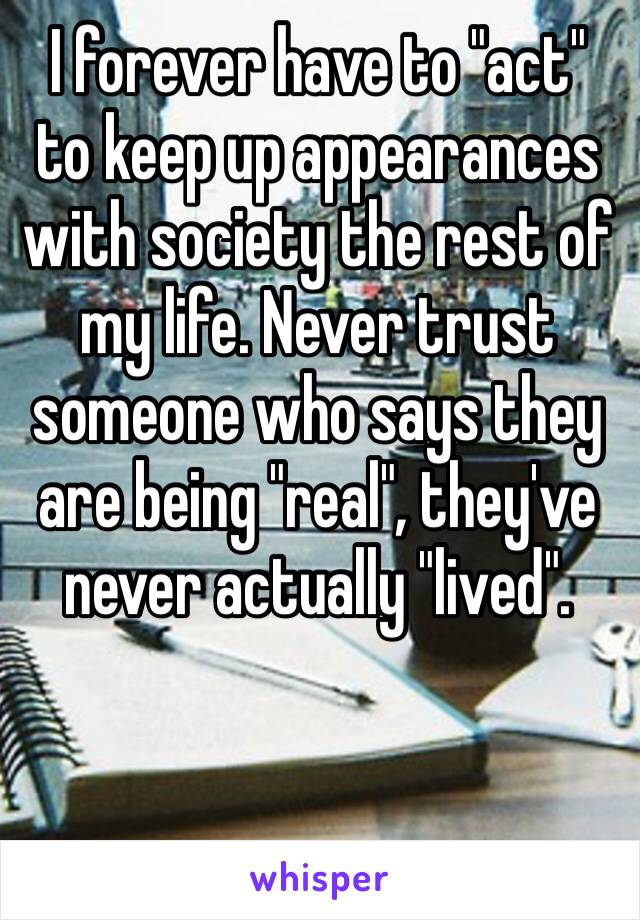 "‪I forever have to ""act"" to keep up appearances with society the rest of my life. Never trust someone who says they are being ""real"", they've never actually ""lived"".‬"