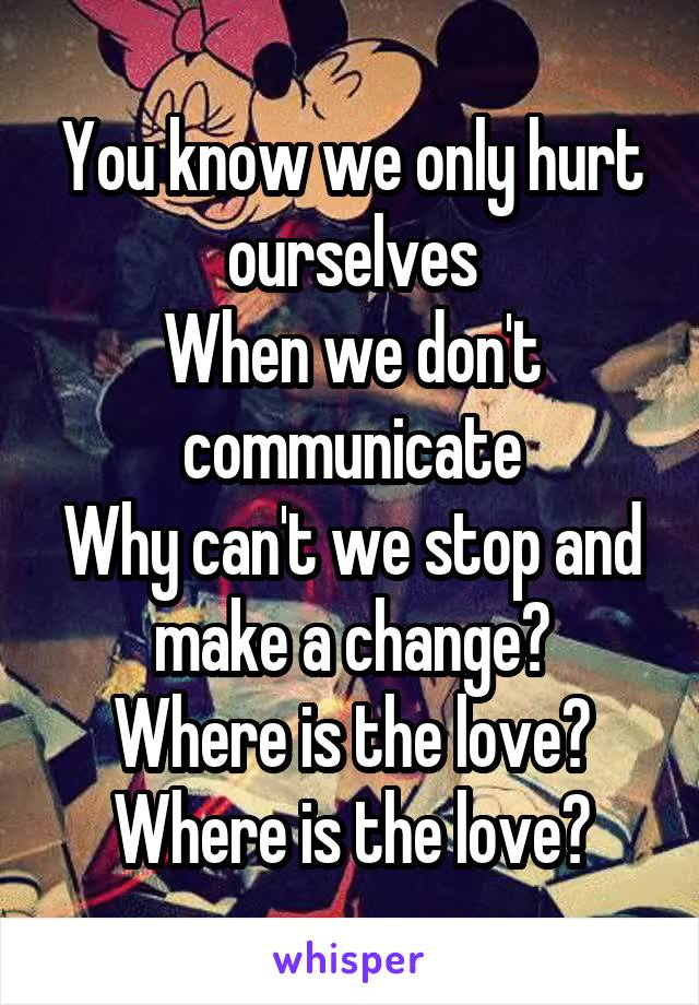 You know we only hurt ourselves When we don't communicate Why can't we stop and make a change? Where is the love? Where is the love?