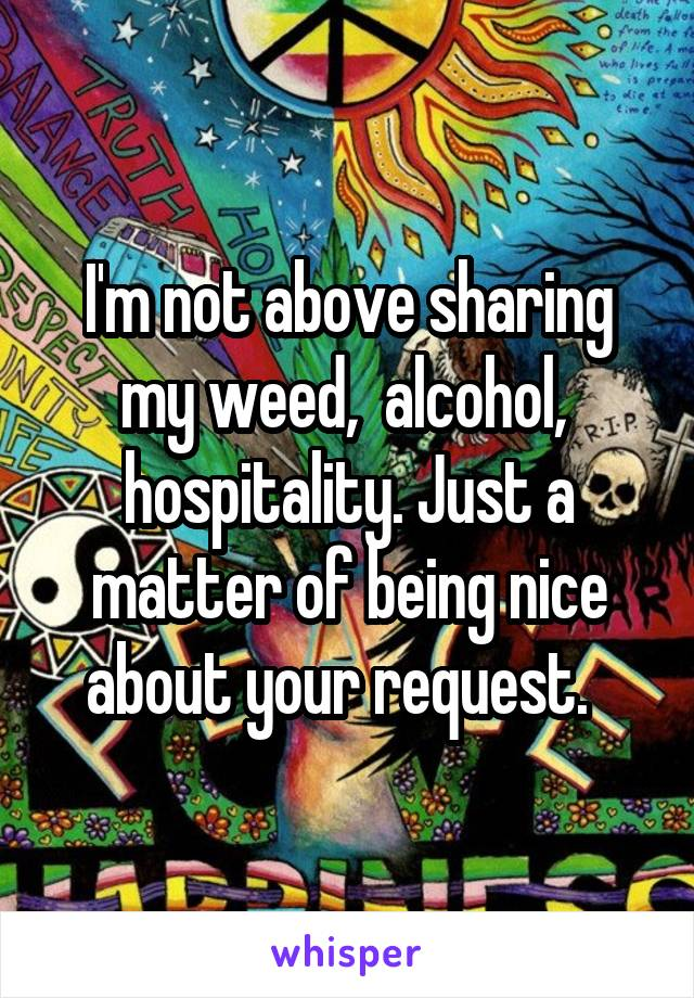 I'm not above sharing my weed,  alcohol,  hospitality. Just a matter of being nice about your request.