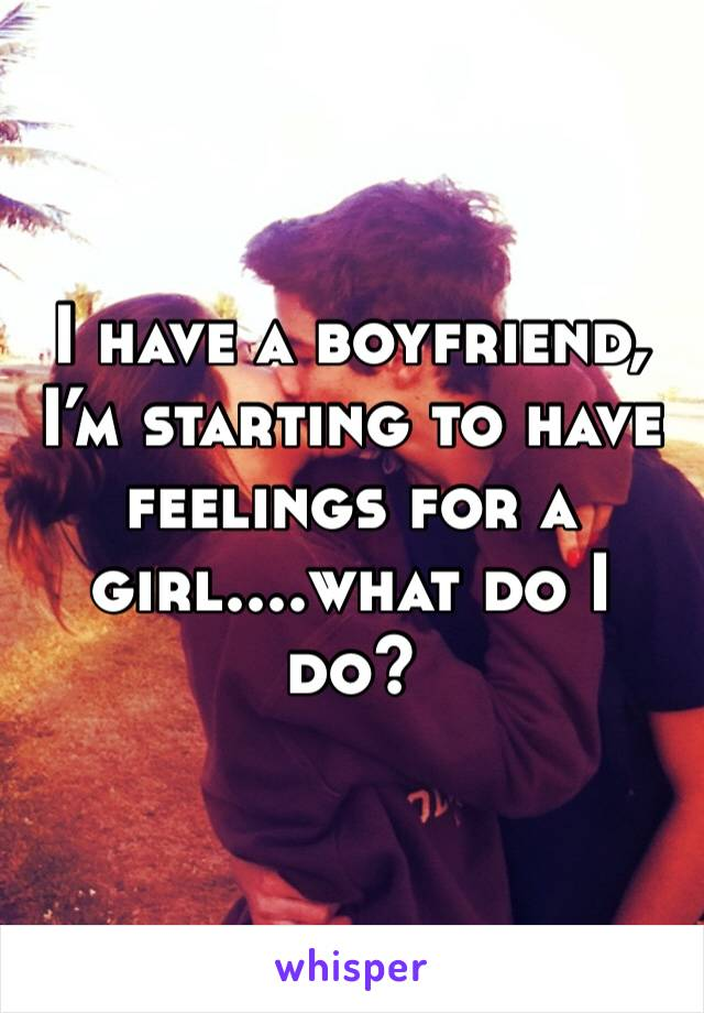 I have a boyfriend, I'm starting to have feelings for a girl....what do I do?