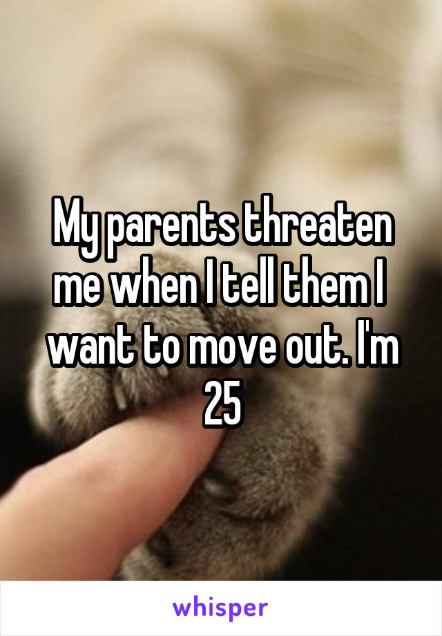 My parents threaten me when I tell them I  want to move out. I'm 25