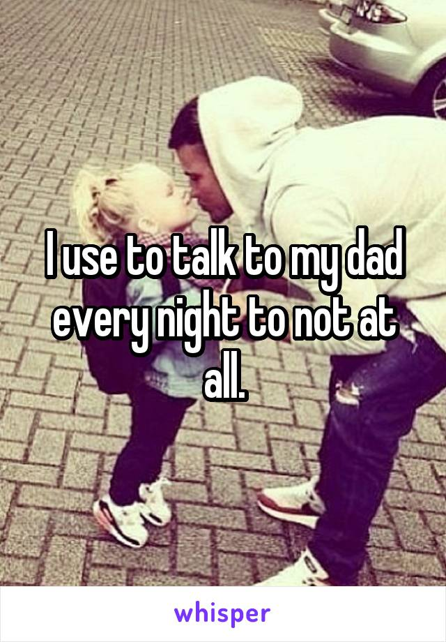 I use to talk to my dad every night to not at all.