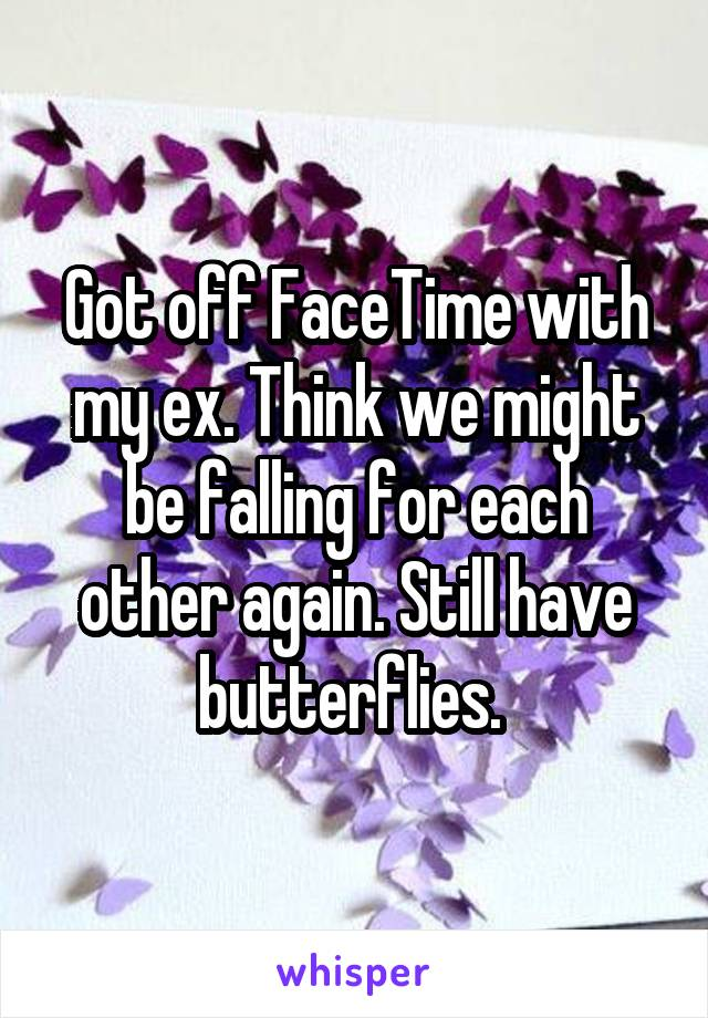 Got off FaceTime with my ex. Think we might be falling for each other again. Still have butterflies.