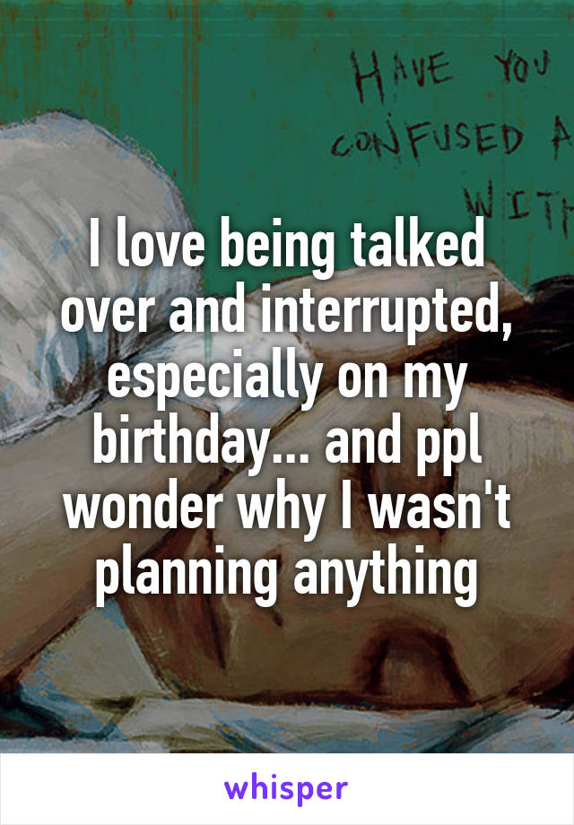 I love being talked over and interrupted, especially on my birthday... and ppl wonder why I wasn't planning anything