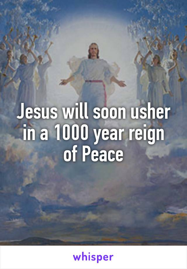 Jesus will soon usher in a 1000 year reign of Peace