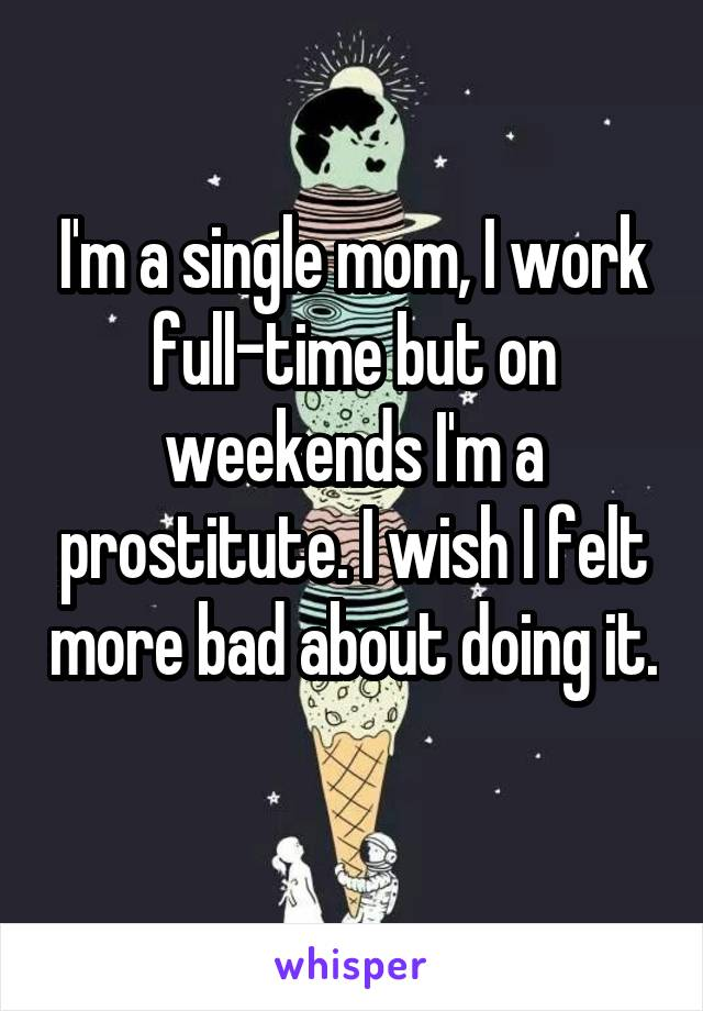 I'm a single mom, I work full-time but on weekends I'm a prostitute. I wish I felt more bad about doing it.