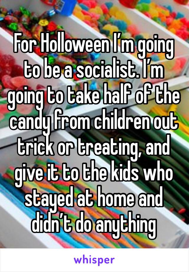 For Holloween I'm going to be a socialist. I'm going to take half of the candy from children out trick or treating, and give it to the kids who stayed at home and didn't do anything