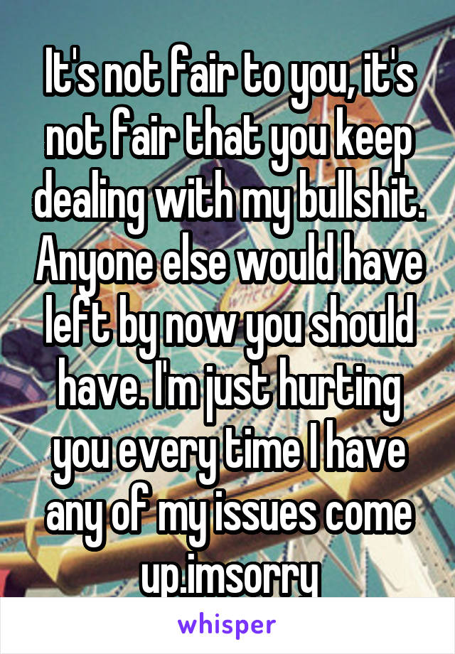 It's not fair to you, it's not fair that you keep dealing with my bullshit. Anyone else would have left by now you should have. I'm just hurting you every time I have any of my issues come up.imsorry