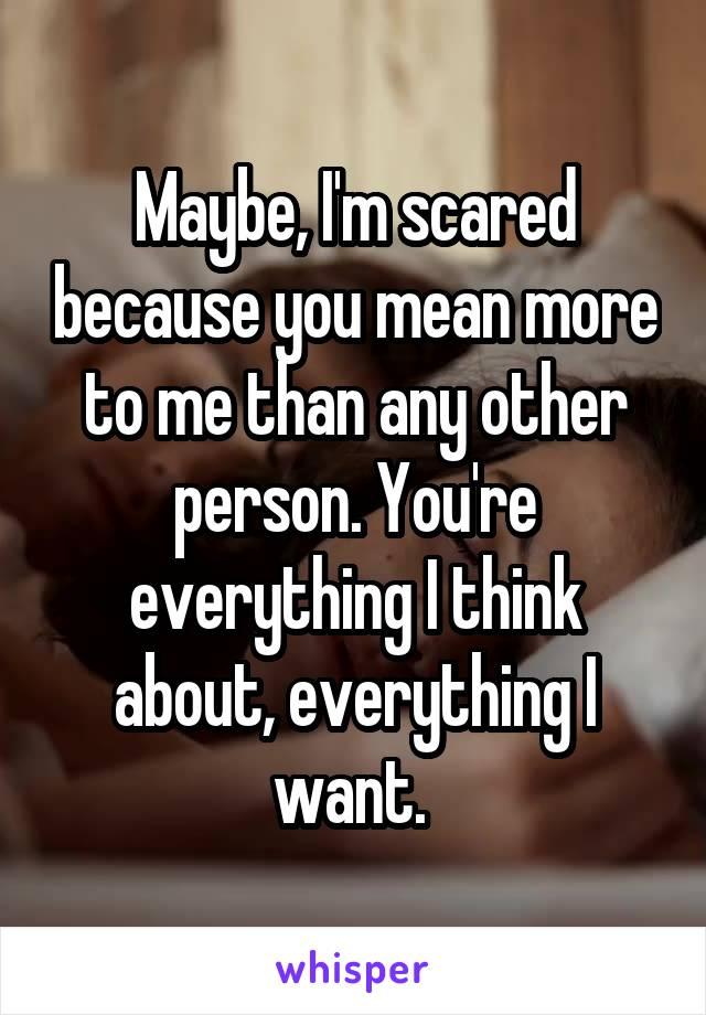 Maybe, I'm scared because you mean more to me than any other person. You're everything I think about, everything I want.