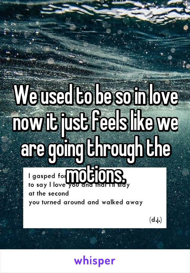 We used to be so in love now it just feels like we are going through the motions.