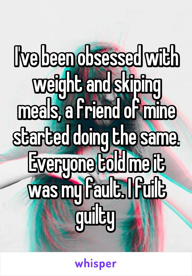 I've been obsessed with weight and skiping meals, a friend of mine started doing the same. Everyone told me it was my fault. I fuilt guilty