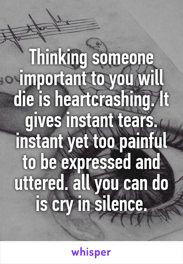 Thinking someone important to you will die is heartcrashing. It gives instant tears. instant yet too painful to be expressed and uttered. all you can do is cry in silence.