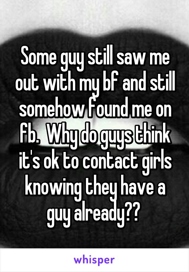 Some guy still saw me out with my bf and still somehow found me on fb.  Why do guys think it's ok to contact girls knowing they have a guy already??