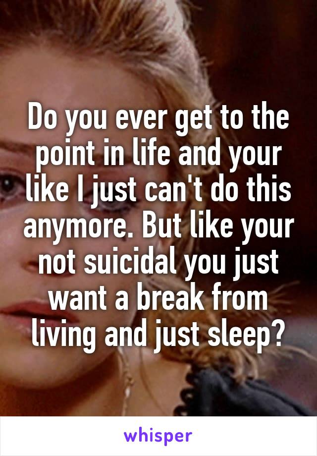 Do you ever get to the point in life and your like I just can't do this anymore. But like your not suicidal you just want a break from living and just sleep?