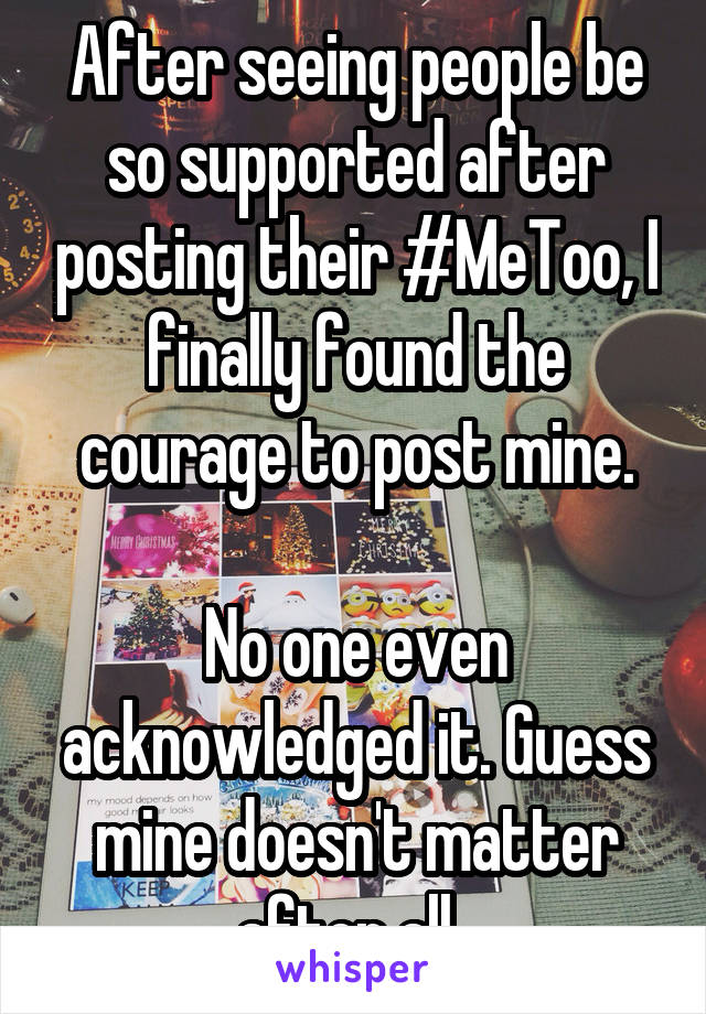 After seeing people be so supported after posting their #MeToo, I finally found the courage to post mine.  No one even acknowledged it. Guess mine doesn't matter after all.