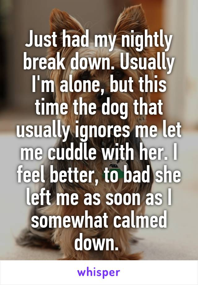Just had my nightly break down. Usually I'm alone, but this time the dog that usually ignores me let me cuddle with her. I feel better, to bad she left me as soon as I somewhat calmed down.