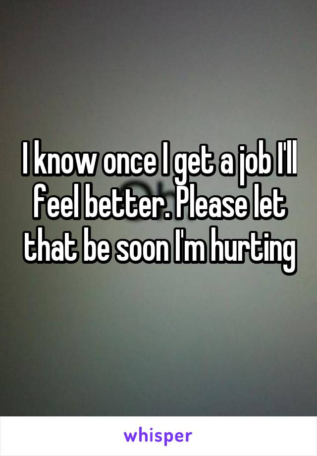 I know once I get a job I'll feel better. Please let that be soon I'm hurting