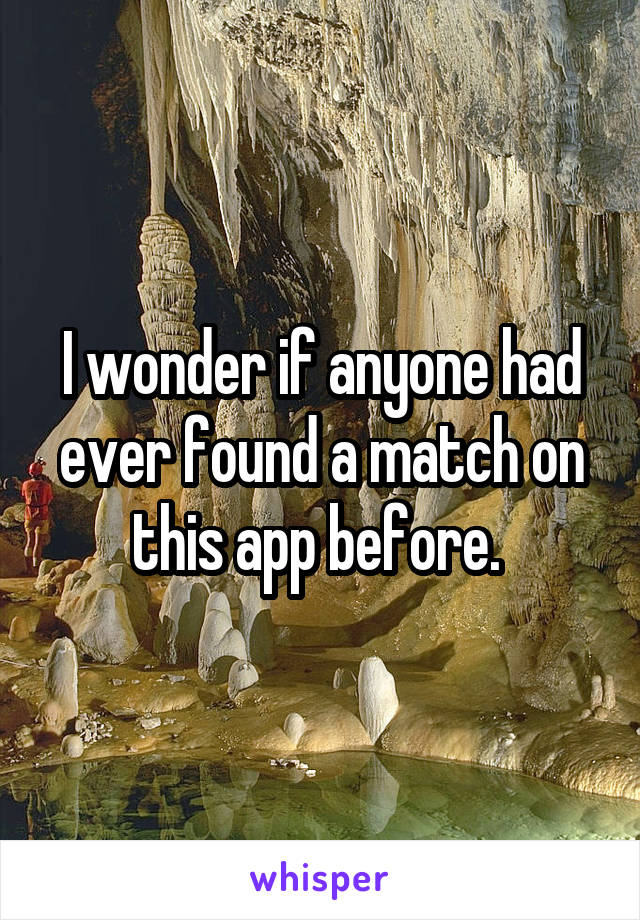 I wonder if anyone had ever found a match on this app before.
