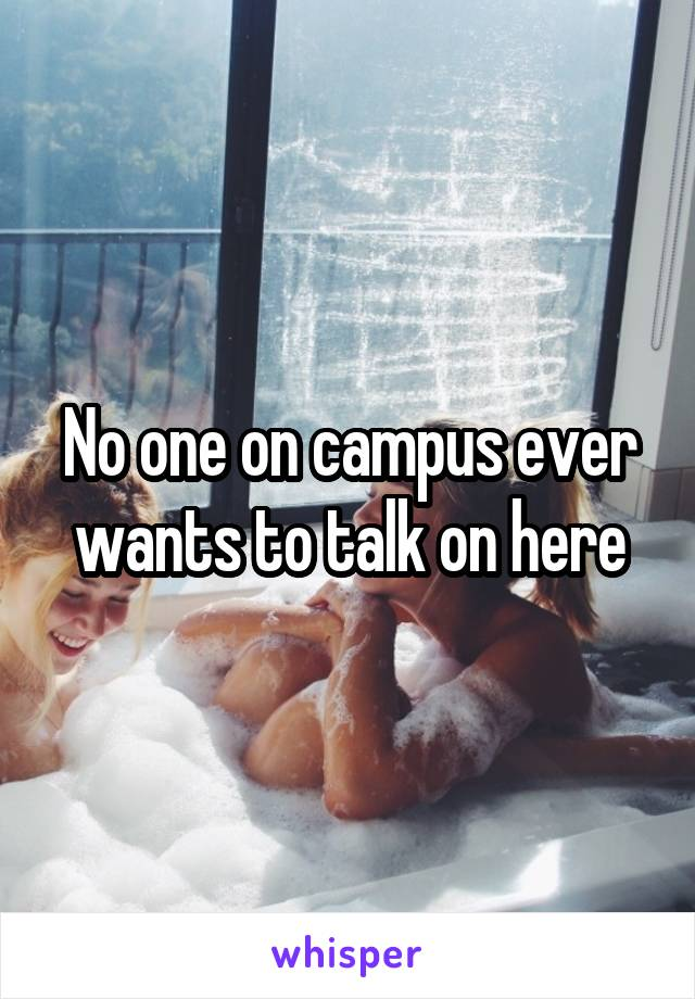 No one on campus ever wants to talk on here