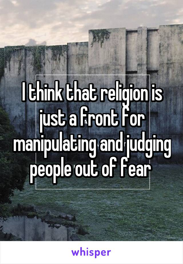 I think that religion is just a front for manipulating and judging people out of fear