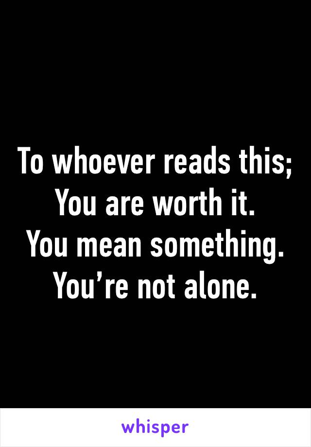 To whoever reads this; You are worth it. You mean something. You're not alone.