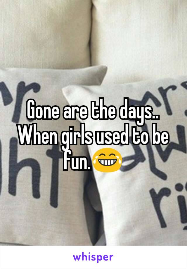 Gone are the days.. When girls used to be fun.😂