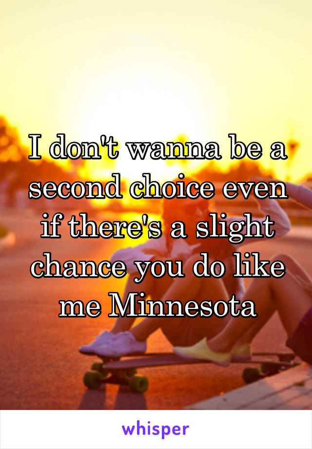 I don't wanna be a second choice even if there's a slight chance you do like me Minnesota