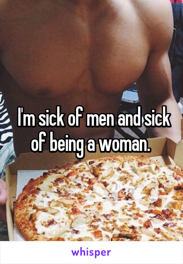 I'm sick of men and sick of being a woman.